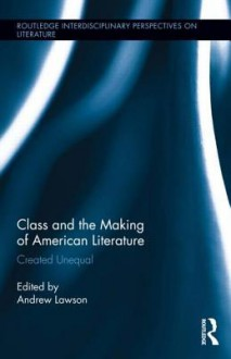 Class and the Making of American Literature: Created Unequal - Andrew Lawson