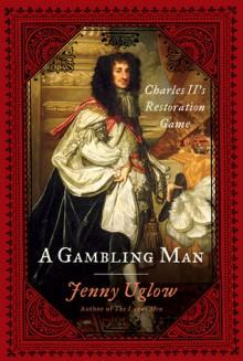 A Gambling Man: Charles II's Restoration Game - Jenny Uglow