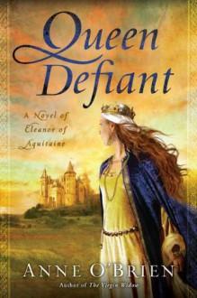 Queen Defiant: A Novel of Eleanor of Aquitaine - Anne O'Brien