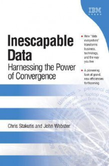 Inescapable Data: Harnessing the Power of Convergence - Chris Stakutis, John Webster