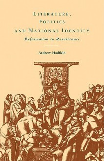 Literature, Politics and National Identity: Reformation to Renaissance - Andrew Hadfield