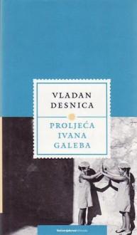 Proljeća Ivana Galeba - Vladan Desnica