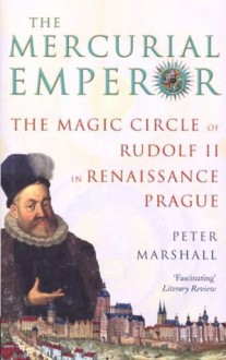 The Mercurial Emperor: The Magic Circle of Rudolf II in Renaissance Prague - Peter Marshall