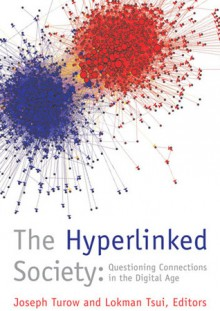 The Hyperlinked Society: Questioning Connections in the Digital Age - Lokman Tsui, Joseph Turow