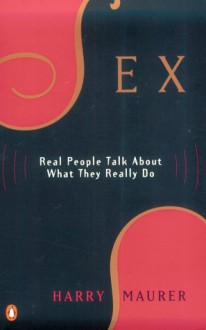 Sex: Real People Talk About What They Really Do - Harry Maurer