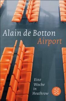 Airport: Eine Woche in Heathrow (German Edition) - Alain Botton, Bernhard Robben