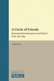 A Circle of Friends: Romanian Revolutionaries and Political Exile, 1840-1859 - Angela Jianu