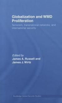Globalization and WMD Proliferation: Terrorism, Transnational Networks and International Security - James A. Russell, James J. Wirtz