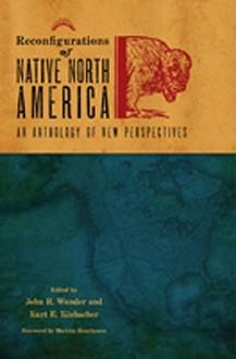 Reconfigurations of Native North America: An Anthology of New Perspectives - John R. Wunder, Kurt E. Kinbacher, Markku Henriksson
