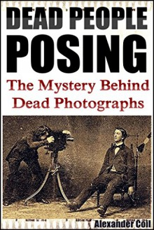 DEAD PEOPLE POSING: The Mystery Behind Dead Photographs (FULL EDITION: Photographs explained) - Alexander Coil