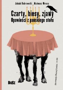 Czarty, biesy, zjawy. Opowieści z pańskiego stołu - Jakub Bobrowski, Mateusz Wrona