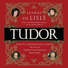 Tudor: Passion. Manipulation. Murder. The Story of England's Most Notorious Royal Family - Leanda de Lisle, Hillary Huber, LLC Gildan Media