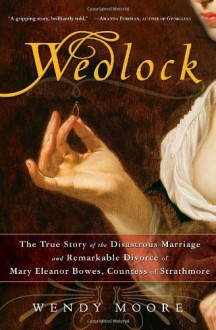 Wedlock: The True Story of the Disastrous Marriage and Remarkable Divorce of Mary Eleanor Bowes, Countess of Strathmore - Wendy Moore