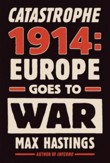 Catastrophe 1914: Europe Goes to War - Max Hastings