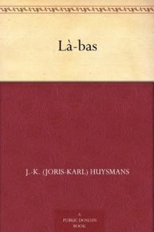 Là-bas - J.-K. (Joris-Karl) Huysmans, Keene Wallace