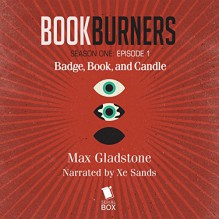 Bookburners: Badge, Book, and Candle: Episode 1 - Max Gladstone, Margaret Dunlap, Mur Lafferty, Brian Francis Slattery, XE Sands, Serial Box Publishing