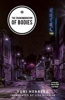 The Transmigration of Bodies - Yuri Herrera, Lisa Dillman