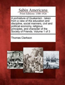 A Portraiture of Quakerism: Taken from a View of the Education and Discipline, Social Manners, Civil and Political Economy, Religious Principles, and Character of the Society of Friends. Volume 1 of 3 - Thomas Clarkson