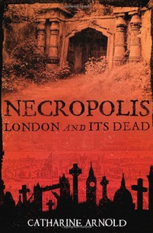 By Catharine Arnold Necropolis: London and Its Dead (1st Edition Thus) - Catharine Arnold