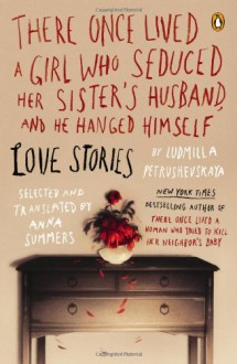 There Once Lived a Girl Who Seduced Her Sister's Husband, and He Hanged Himself: Love Stories - Anna Summers,Ludmilla Petrushevskaya