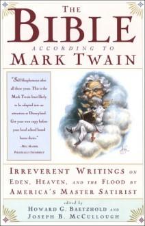 The Bible According to Mark Twain: Irreverent Writings on Eden, Heaven, and the Flood by America's Master Satirist - Mark Twain, Joseph B. Mccullough, Howard G. Baetzhold