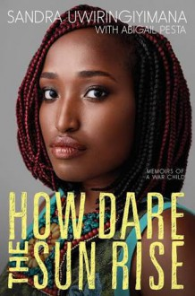 How Dare the Sun Rise: Memoirs of a War Child - Abigail Pesta,Sandra Uwiringiyimana