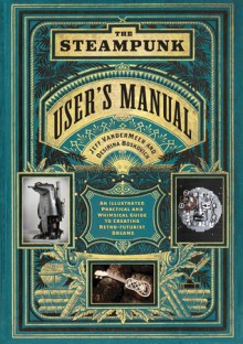 The Steampunk User's Manual: An Illustrated Practical and Whimsical Guide to Creating Retro-futurist Dreams - Jeff VanderMeer, Desirina Boskovich