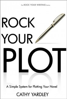 Rock Your Plot: A Simple System for Plotting Your Novel - Cathy Yardley