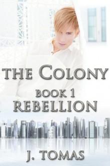 The Colony Book 1: Rebellion - J. Tomas