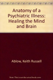Anatomy of a Psychiatric Illness: Healing the Mind & the Brain - Keith Ablow, Richard Downs