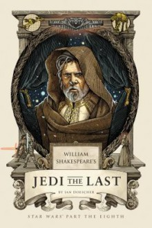 William Shakespeare's Jedi the Last: Star Wars' Part the Eighth - Ian Doescher