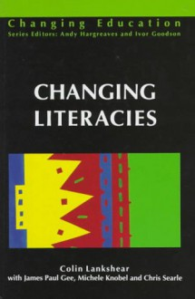 Changing Literacies - Colin Lankshear, James Paul Gee, Michele Knobel