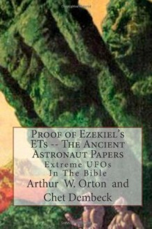 Proof of Ezekiel's ETs -- The Ancient Astronaut Papers: Extreme UFOs In The Bible (Volume 1) - Arthur W Orton, Chet Dembeck