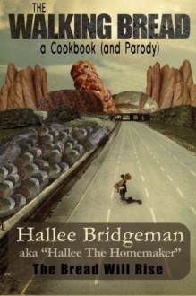 The Walking Bread; The Bread Will Rise!: a cookbook (and a parody) (Hallee's Galley) (Volume 2) - Hallee Bridgeman;Hallee The Homemaker