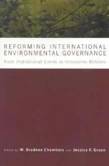 Reforming International Environmental Governance: From Institutional Limits to Innovative Reforms - Michael J. Green