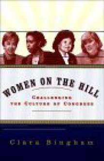 Women on the Hill:: Challenging the Culture of Congress - Clara Bingham