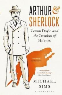 Arthur & Sherlock: Conan Doyle and the Creation of Holmes - Michael Sims