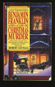 Benjamin Franklin and a Case of Christmas Murder - Robert Lee Hall