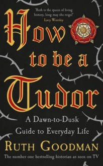 How To Be A Tudor: A Dawn-to-Dusk Guide to Everyday Life - Ruth Goodman
