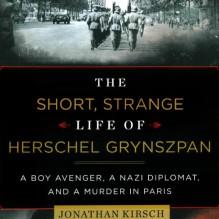 The Short, Strange Life of Herschel Grynszpan: A Boy Avenger, a Nazi Diplomat, and a Murder in Paris - Jonathan Kirsch,Simon Prebble