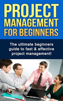 Project Management For Beginners: The ultimate beginners guide to fast & effective project management! - Ben Robinson