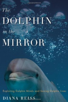 The Dolphin in the Mirror: Exploring Dolphin Minds and Saving Dolphin Lives - Diana Reiss