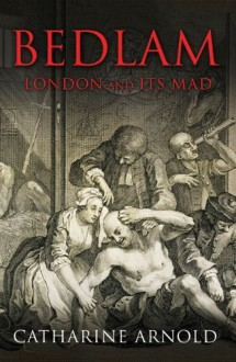 Bedlam: London and Its Mad by Arnold, Catharine (2009) Paperback - Catharine Arnold