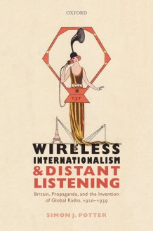 Wireless Internationalism and Distant Listening: Britain, Propaganda, and the Invention of Global Radio, 1920-1939 - Simon J. Potter