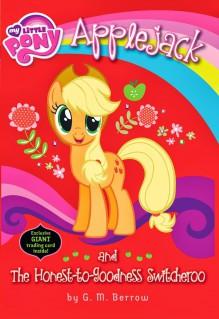 My Little Pony: Applejack and the Honest-to-Goodness Switcheroo - G.M. Berrow