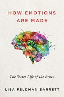 How Emotions Are Made: The Secret Life of the Brain, and What It Means for Your Health, the Law, and Human Nature - Lisa Feldman Barrett