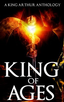 King of Ages: A King Arthur Anthology - Paola K. Amaras, Patrick S. Baker, Josh Brown, Dale W. Glaser, Doug Goodman, Joanna Michal Hoyt, Philip Kuan, David W. Landrum, P. Andrew Miller, Alex Ness