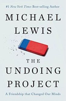 The Undoing Project: A Friendship that Changed Our Minds - Michael Lewis