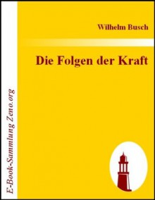 Die Folgen der Kraft (German Edition) - Wilhelm Busch