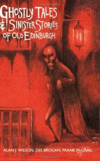 Ghostly Tales & Sinister Stories of Old Edinburgh - Alan J. Wilson,Des Brogan,Frank McGrail